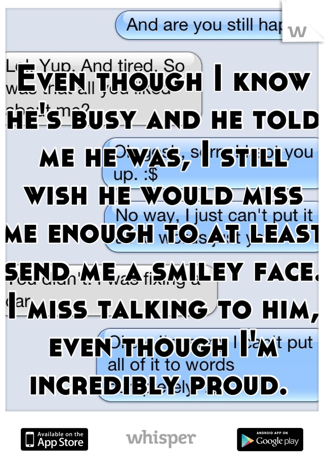 Even though I know he's busy and he told me he was, I still wish he would miss me enough to at least send me a smiley face. I miss talking to him, even though I'm incredibly proud.