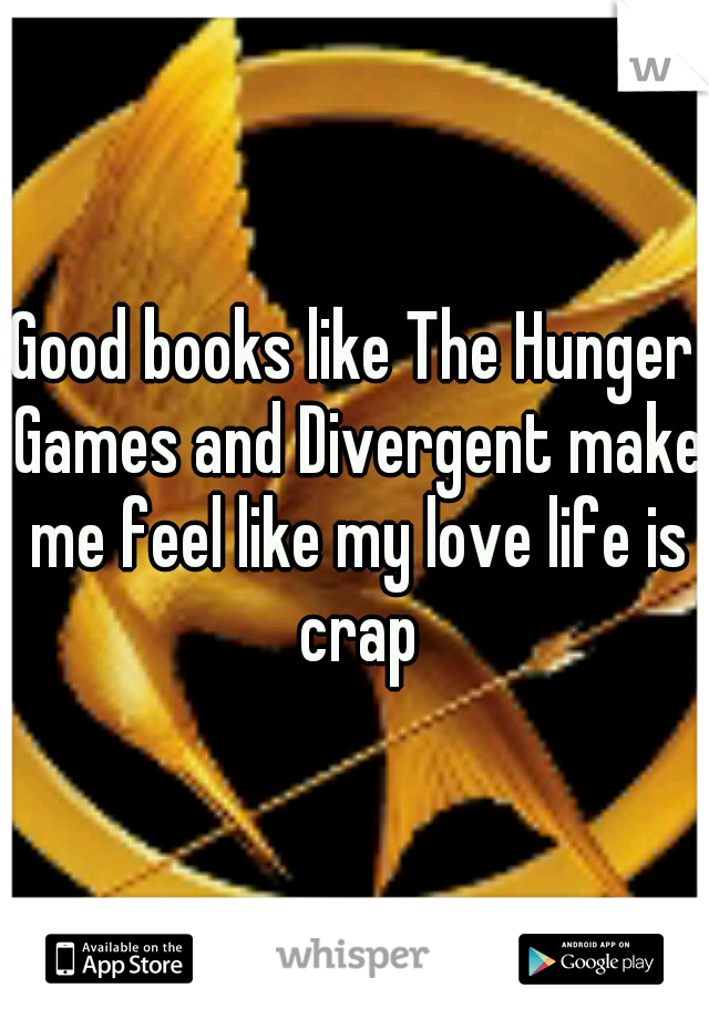 Good books like The Hunger Games and Divergent make me feel like my love life is crap