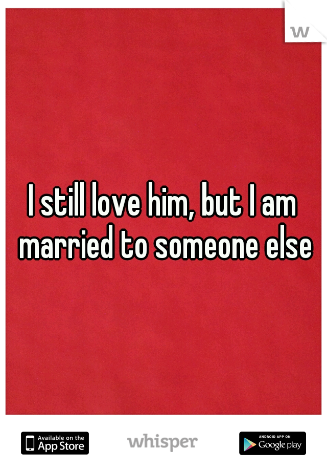 I still love him, but I am married to someone else