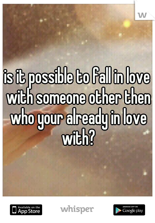 is it possible to fall in love with someone other then who your already in love with?