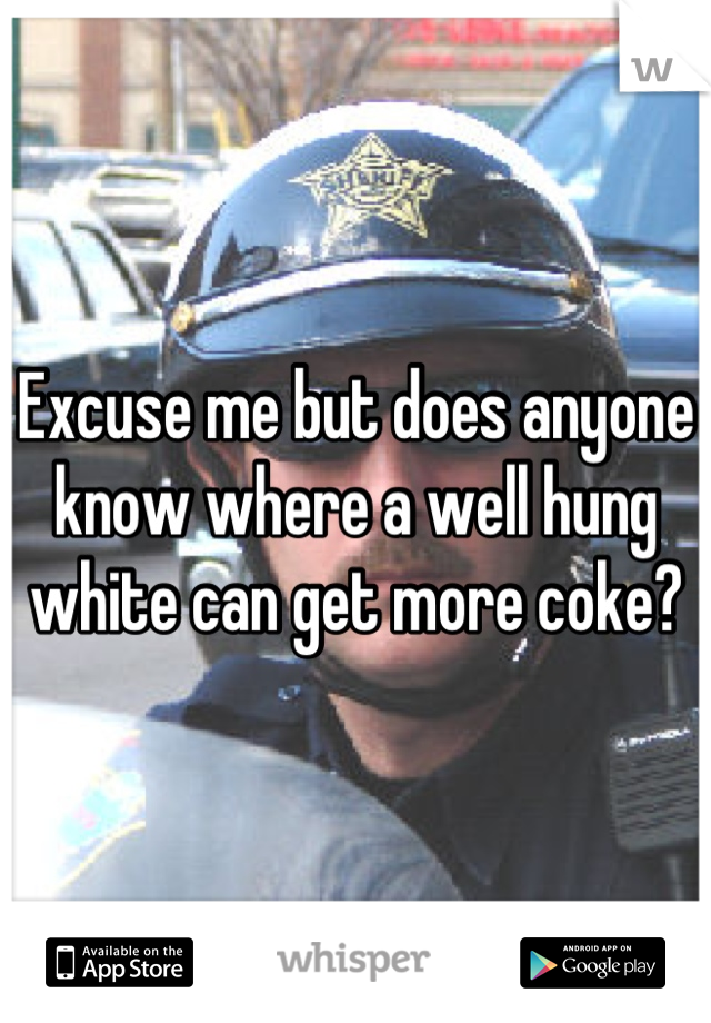 Excuse me but does anyone know where a well hung white can get more coke?