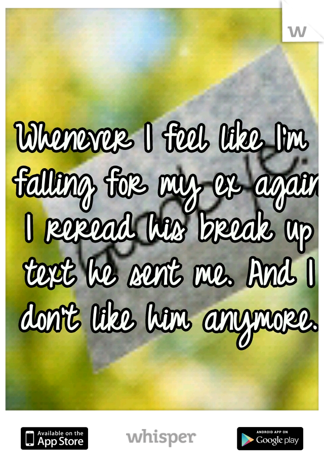 Whenever I feel like I'm falling for my ex again I reread his break up text he sent me. And I don't like him anymore.