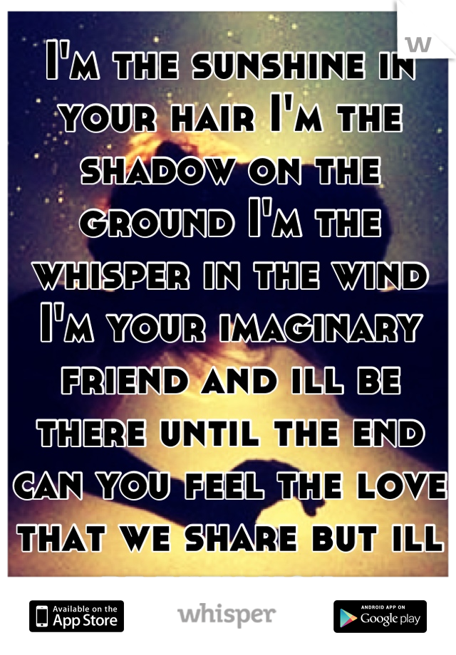 I'm the sunshine in your hair I'm the shadow on the ground I'm the whisper in the wind I'm your imaginary friend and ill be there until the end can you feel the love that we share but ill be with you..