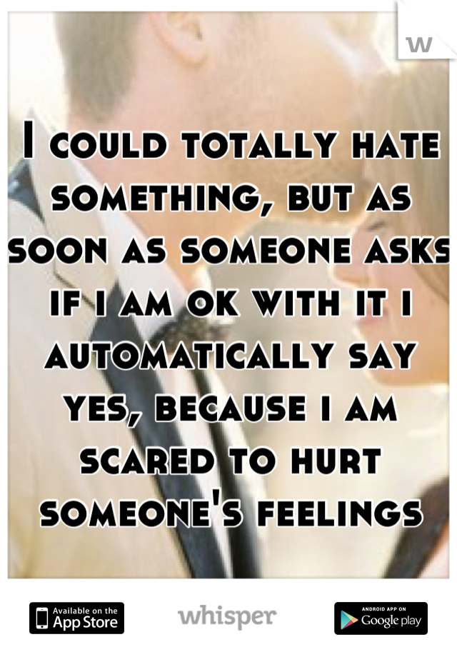 I could totally hate something, but as soon as someone asks if i am ok with it i automatically say yes, because i am scared to hurt someone's feelings