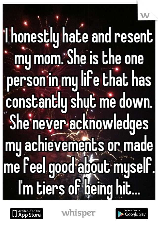 I honestly hate and resent my mom. She is the one person in my life that has constantly shut me down. She never acknowledges my achievements or made me feel good about myself. I'm tiers of being hit...