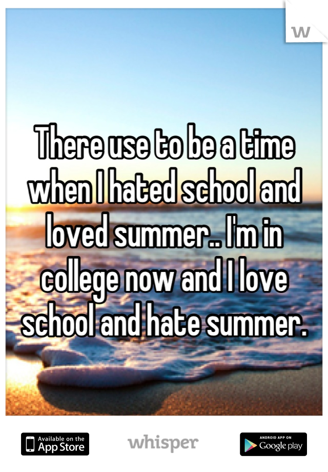 There use to be a time when I hated school and loved summer.. I'm in college now and I love school and hate summer.