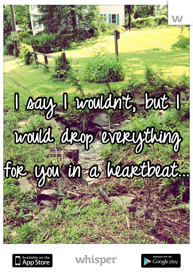 I say I wouldn't, but I would drop everything for you in a heartbeat...