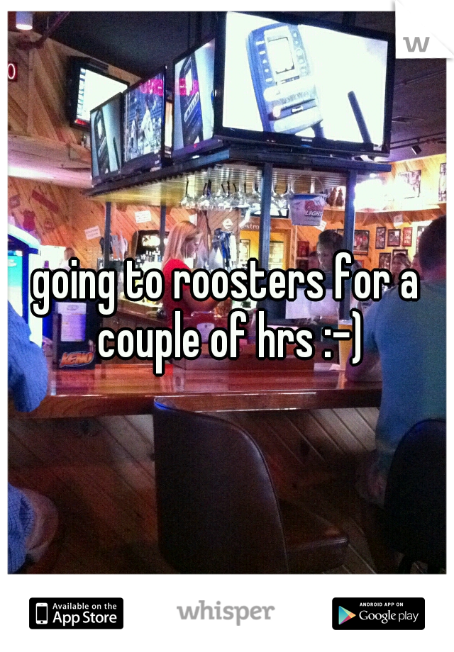 going to roosters for a couple of hrs :-)