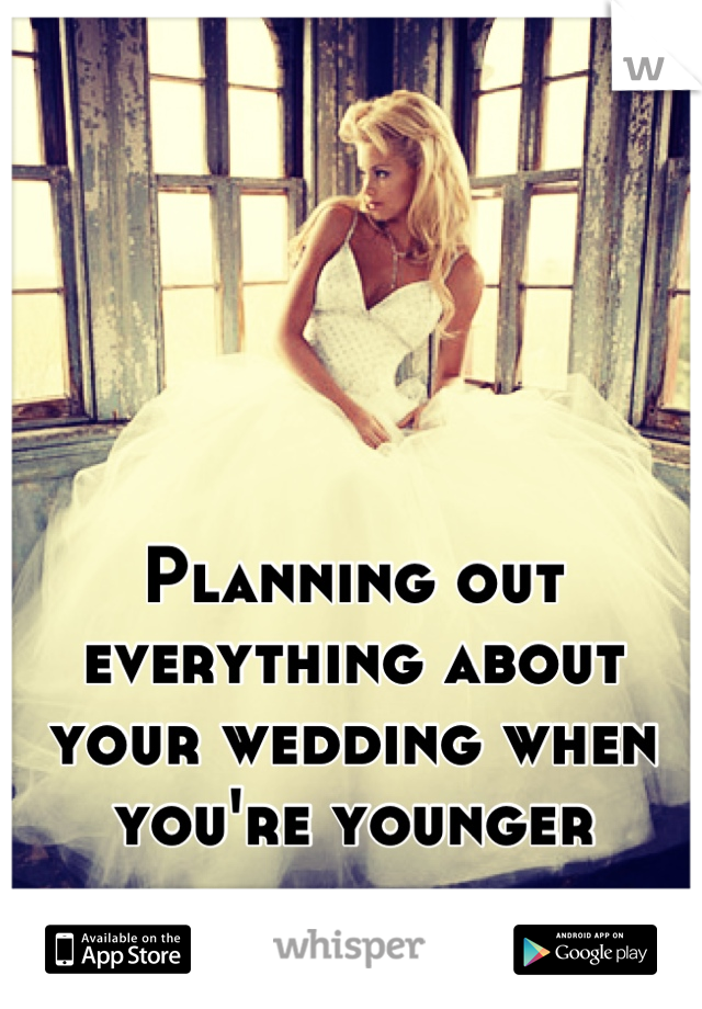 Planning out everything about your wedding when you're younger