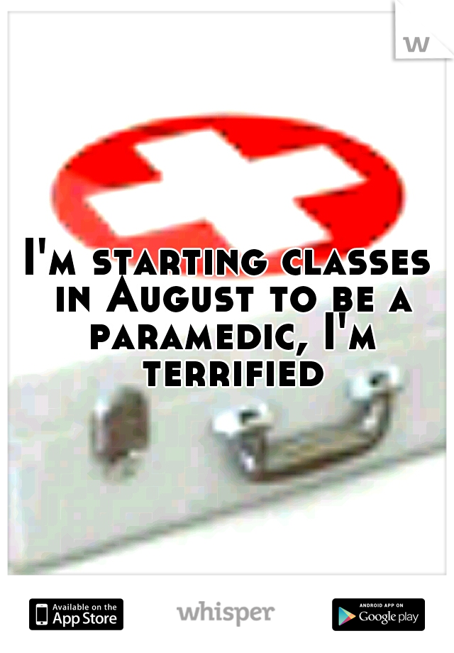I'm starting classes in August to be a paramedic, I'm terrified.