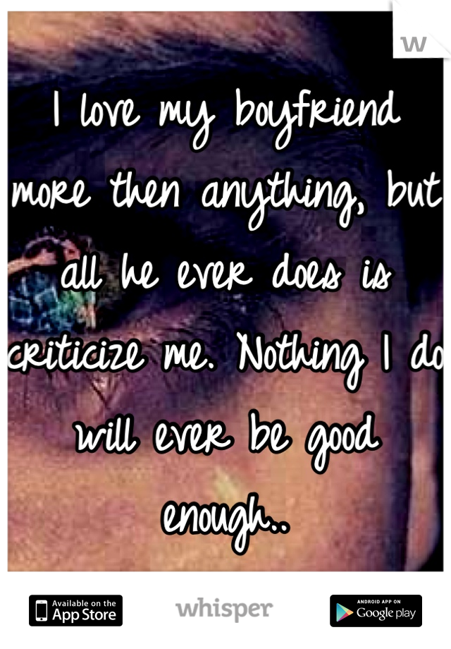 I love my boyfriend more then anything, but all he ever does is criticize me. Nothing I do will ever be good enough..