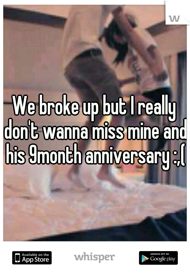 We broke up but I really don't wanna miss mine and his 9month anniversary :,(