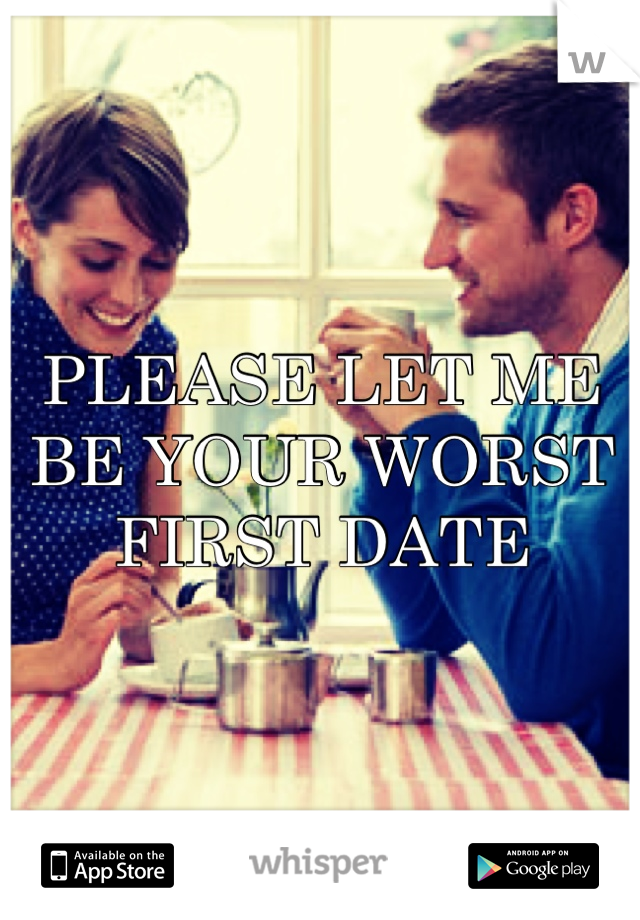 PLEASE LET ME BE YOUR WORST FIRST DATE