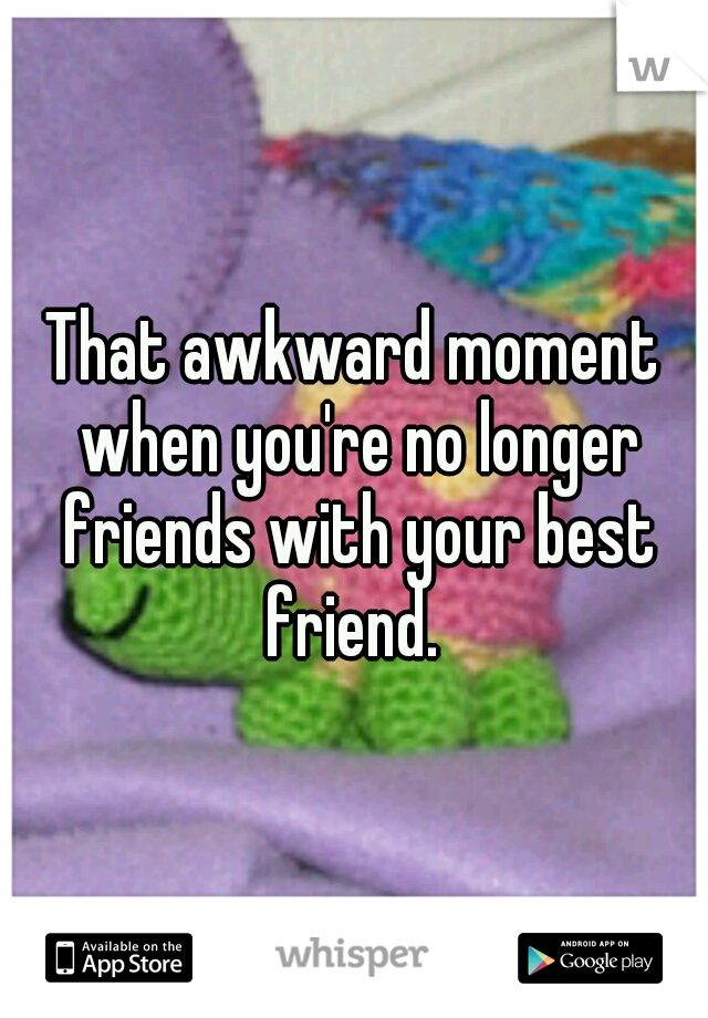 That awkward moment when you're no longer friends with your best friend.
