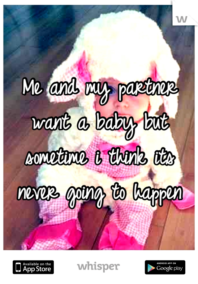 Me and my partner want a baby but sometime i think its never going to happen