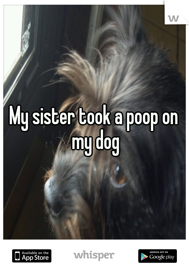 My sister took a poop on my dog