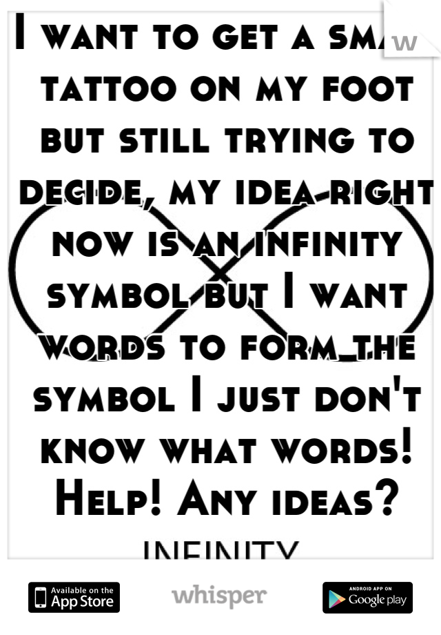 I want to get a small tattoo on my foot but still trying to decide, my idea right now is an infinity symbol but I want words to form the symbol I just don't know what words! Help! Any ideas?