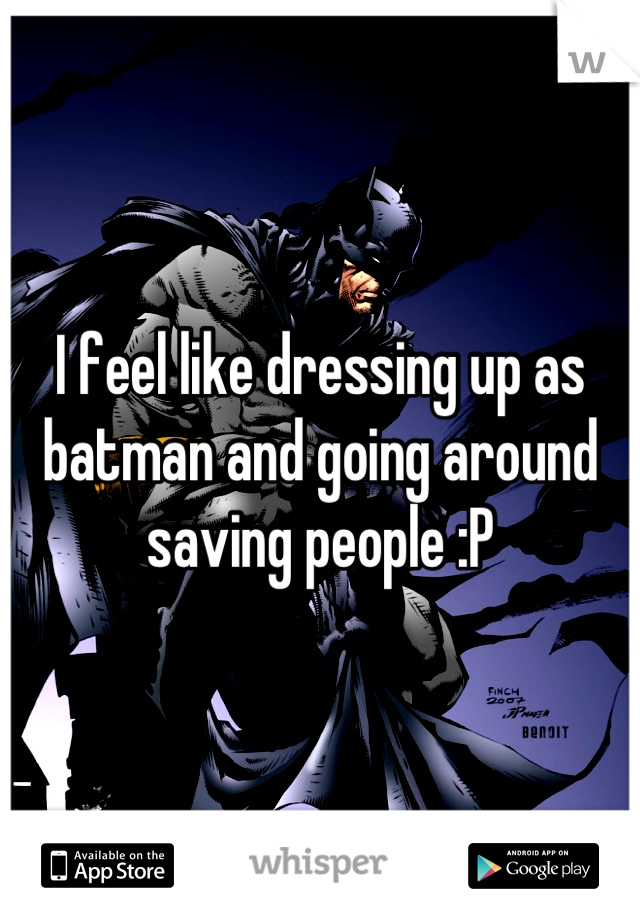 I feel like dressing up as batman and going around saving people :P