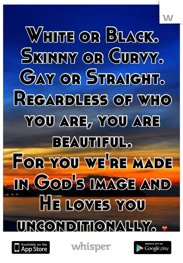 White or Black. Skinny or Curvy. Gay or Straight. Regardless of who you are, you are beautiful.  For you we're made in God's image and He loves you unconditionally. ❤