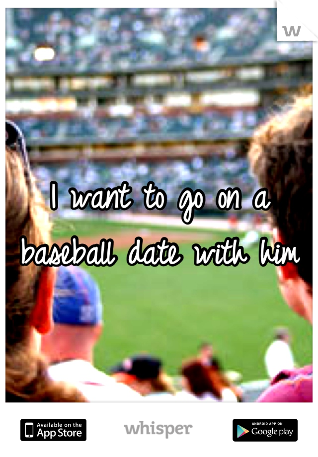 I want to go on a baseball date with him