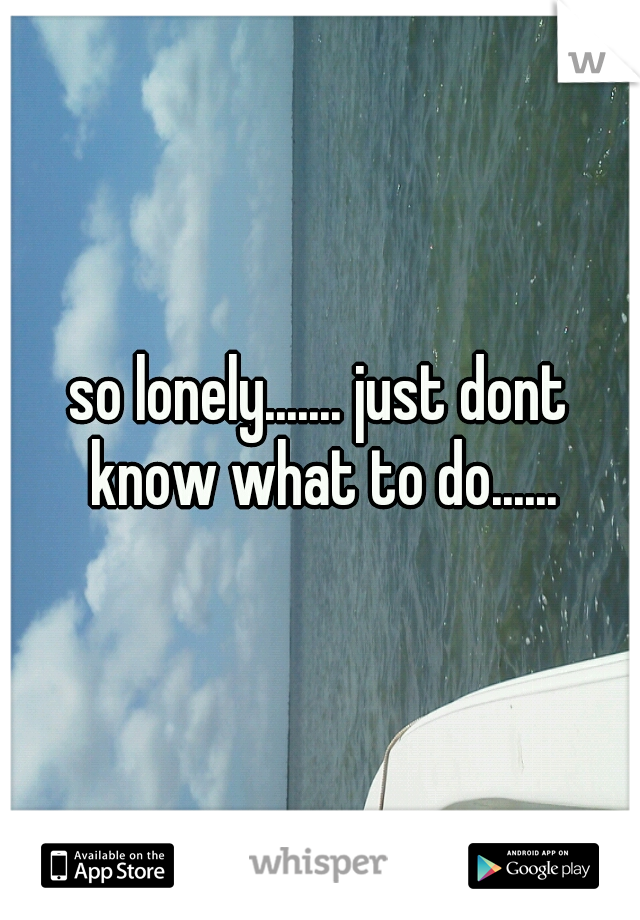 so lonely....... just dont know what to do......