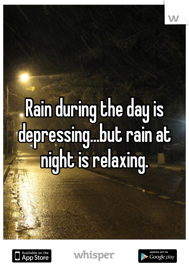 Rain during the day is depressing...but rain at night is relaxing.