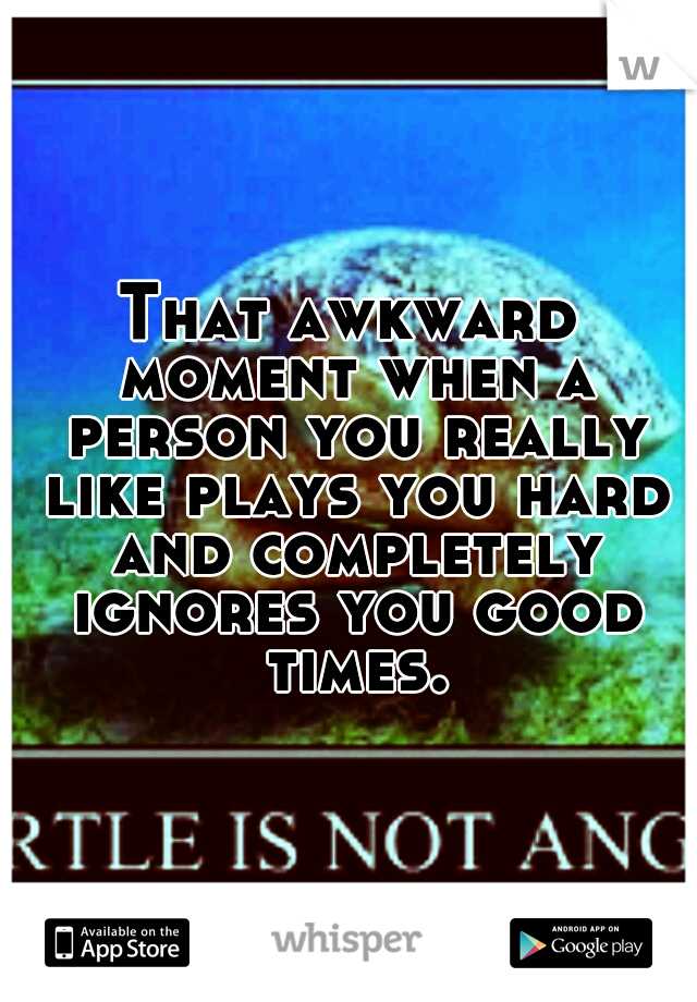 That awkward moment when a person you really like plays you hard and completely ignores you good times.