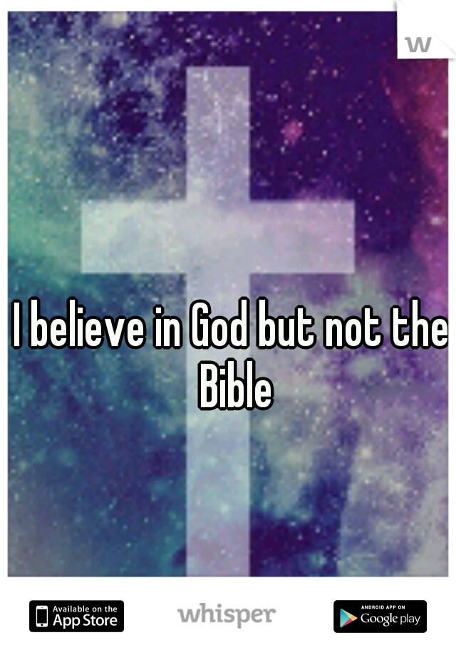 I believe in God but not the Bible