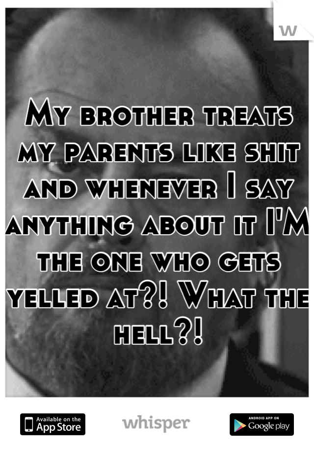 My brother treats my parents like shit and whenever I say anything about it I'M the one who gets yelled at?! What the hell?!