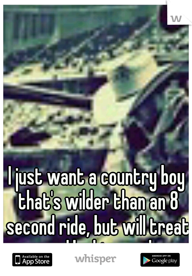 I just want a country boy that's wilder than an 8 second ride, but will treat me like his angel.