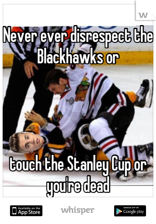 Never ever disrespect the Blackhawks or      touch the Stanley Cup or you're dead