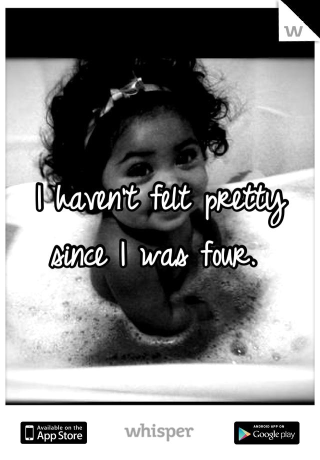 I haven't felt pretty since I was four.