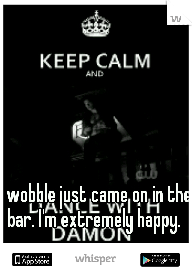 wobble just came on in the bar. I'm extremely happy.