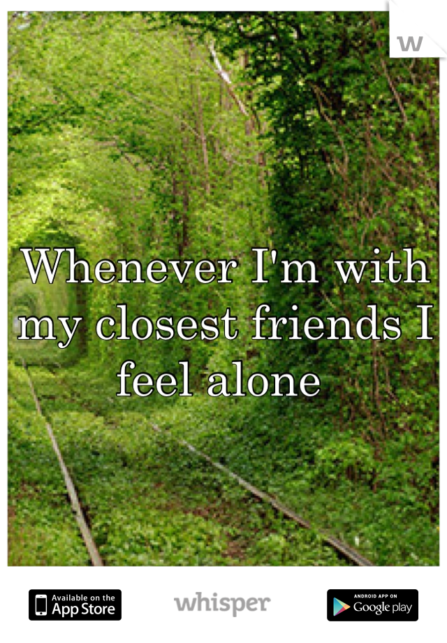 Whenever I'm with my closest friends I feel alone