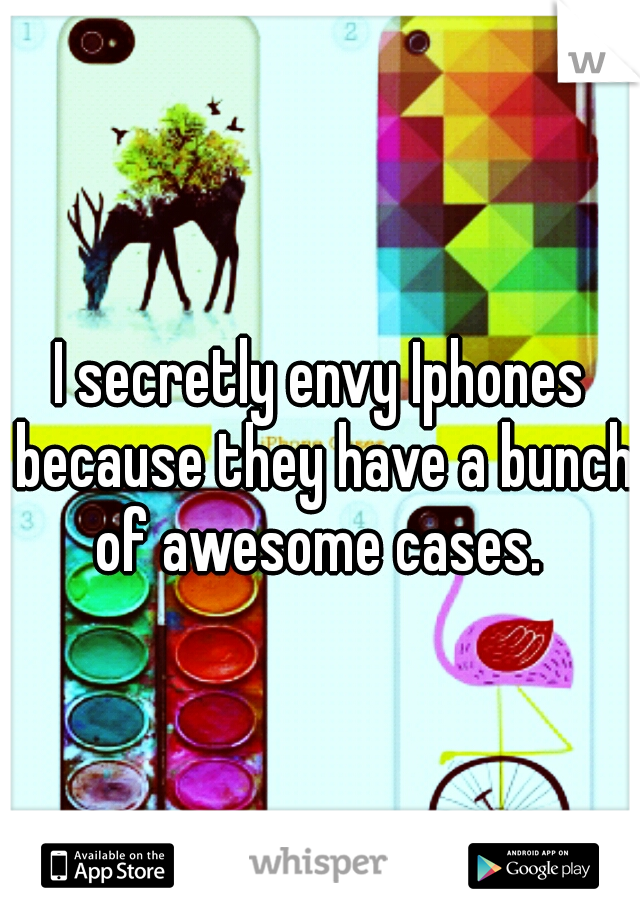 I secretly envy Iphones because they have a bunch of awesome cases.