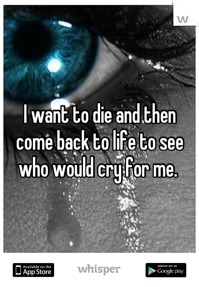 I want to die and then come back to life to see who would cry for me.