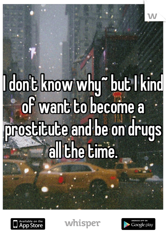 I don't know why~ but I kind of want to become a prostitute and be on drugs all the time.