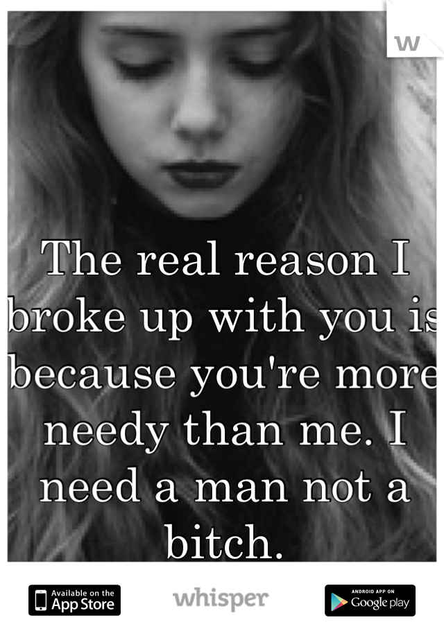 The real reason I broke up with you is because you're more needy than me. I need a man not a bitch.