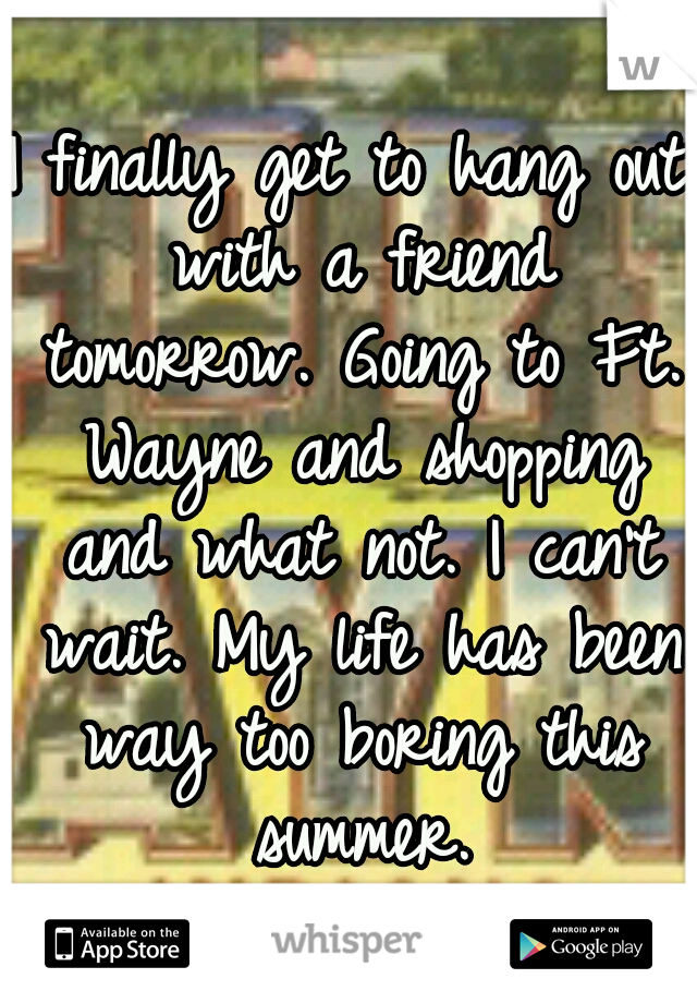 I finally get to hang out with a friend tomorrow. Going to Ft. Wayne and shopping and what not. I can't wait. My life has been way too boring this summer.