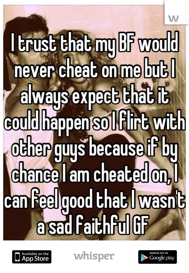 I trust that my BF would never cheat on me but I always expect that it could happen so I flirt with other guys because if by chance I am cheated on, I can feel good that I wasn't a sad faithful GF