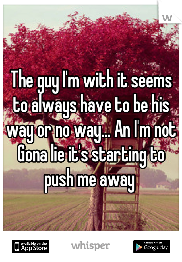 The guy I'm with it seems to always have to be his way or no way... An I'm not Gona lie it's starting to push me away