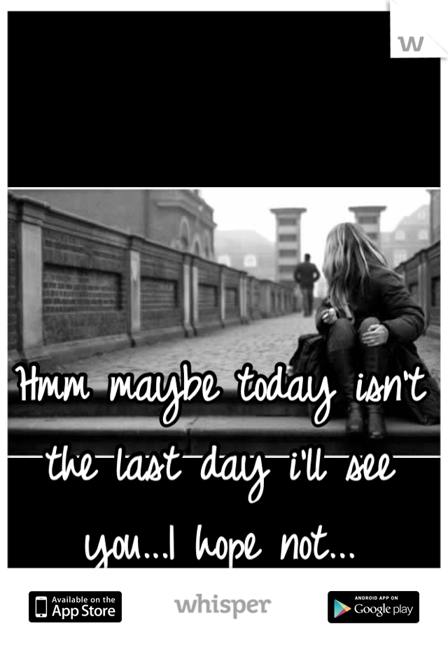 Hmm maybe today isn't the last day i'll see you...I hope not...