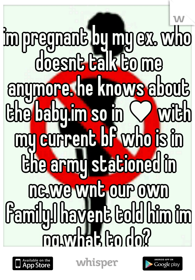 im pregnant by my ex. who doesnt talk to me anymore. he knows about the baby.im so in ♥ with my current bf who is in the army stationed in nc.we wnt our own family.I havent told him im pg.what to do?