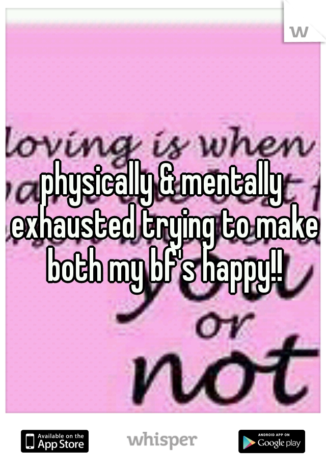 physically & mentally exhausted trying to make both my bf's happy!!