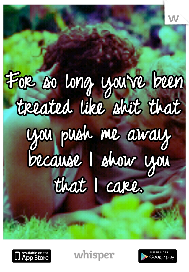 For so long you've been treated like shit that you push me away because I show you that I care.