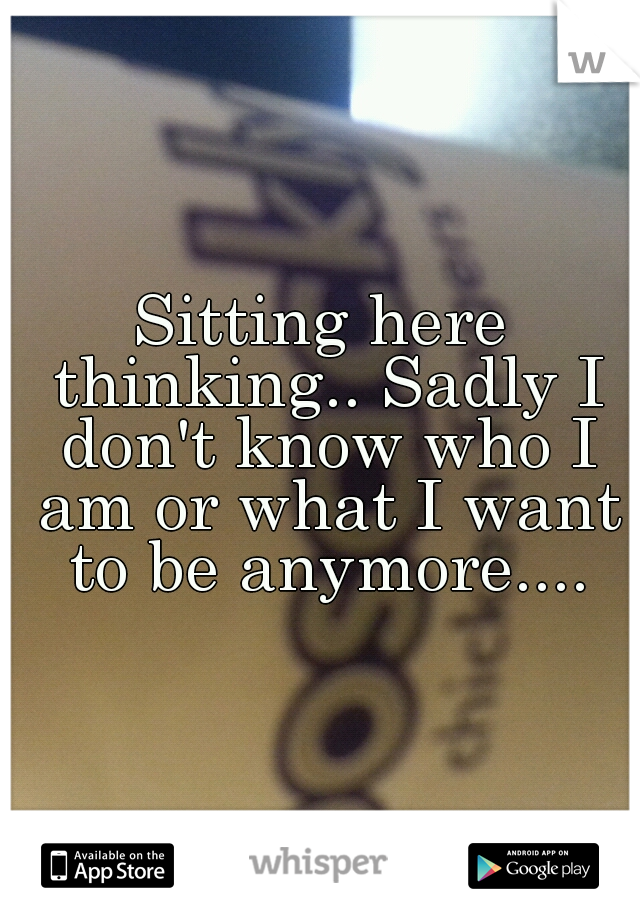 Sitting here thinking.. Sadly I don't know who I am or what I want to be anymore....