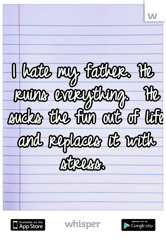 I hate my father. He ruins everything.  He sucks the fun out of life and replaces it with stress.