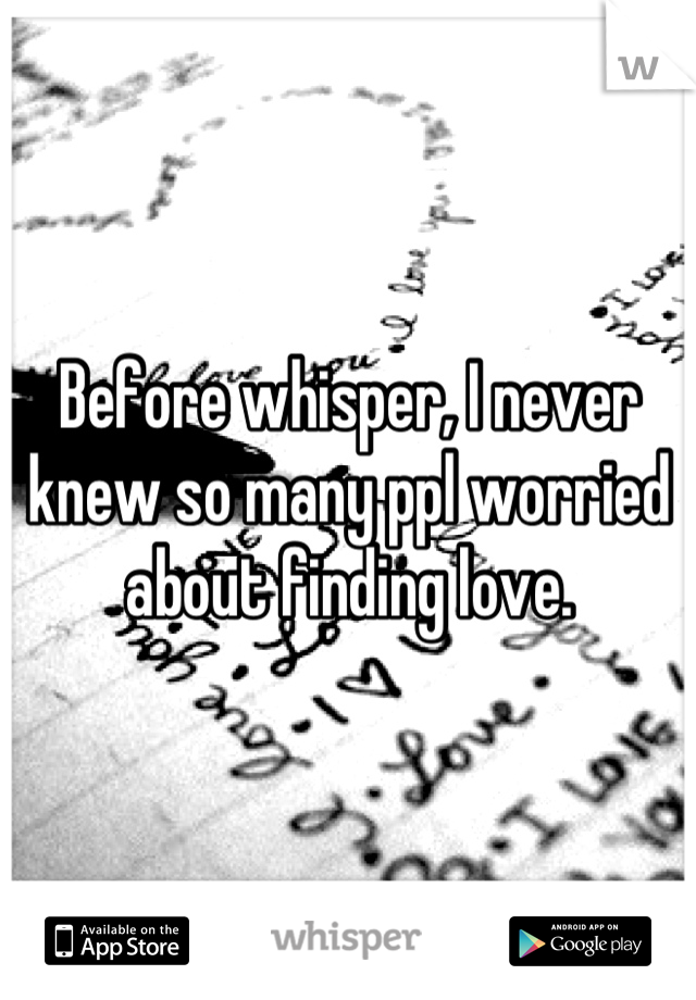 Before whisper, I never knew so many ppl worried about finding love.