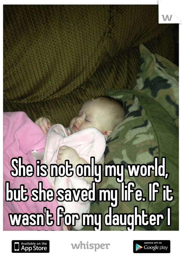 She is not only my world, but she saved my life. If it wasn't for my daughter I would be dead right now