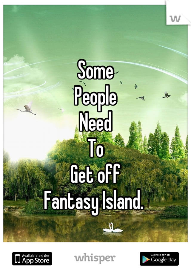 Some  People Need  To Get off Fantasy Island.